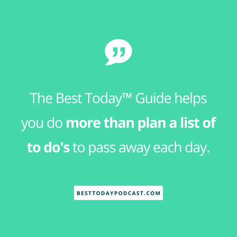 "Green background with the message "" the best today guide helps you do more than plan a list of to do's to pass away each day"" in white writing.  Podcast answers the who, what, when, how and why of the Best Today Guide."
