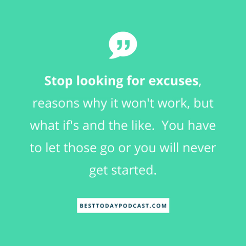 "Green background with the message "" Stop looking for excuses, reasons why it won't work, but what if's and the like. You have to let those go or you will never get started"" in white writing.  Podcast answers the question, what does ""Best Today"" mean?"