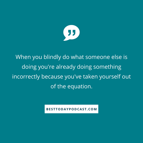 "Blue background with the message ""when you blindly do what someone else is doing you're already doing something incorrectly because you've taken yourself out of the equation"" in white writing.  Podcast answers the question, are you letting someone else design your life?"
