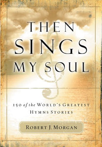 Then Sings My Soul Volume I by Robert J. Morgan