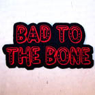 BAD TO THE BONE 4 INCH PATCH (Sold by the piece OR dozen ) CLOSEOUT AS LOW AS .75 CENTS EA