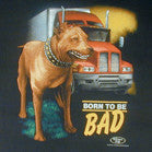 BORN TO BE BAD PITBULL DOG & TRUCK SHORT SLEEVE TEE-SHIRT (Sold by the piece)  *- CLOSEOUT AS LOW AS $ 2.50 EA