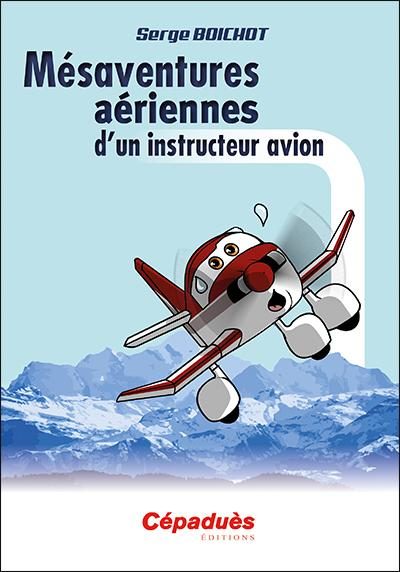MÉSAVENTURES AÉRIENNES D'UN INSTRUCTEUR AVION Roman & narration Editions Cépadues