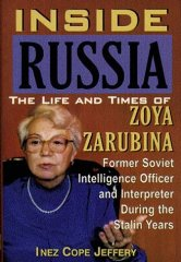 Inside Russia: The Life and Times of Zoya Zarubina : For the First Time a Female Soviet Intelligence Officer Tells Her Story of Life, Love, and Triumph over personal(Signed)