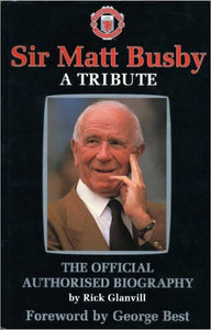 Sir Matt Busby: A Tribute - The Official Authorised Biography