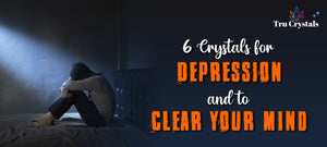 6 crystals for depression and to clear your mind