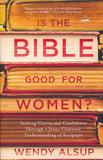 Is the Bible Good for Women? by Wendy Alsup