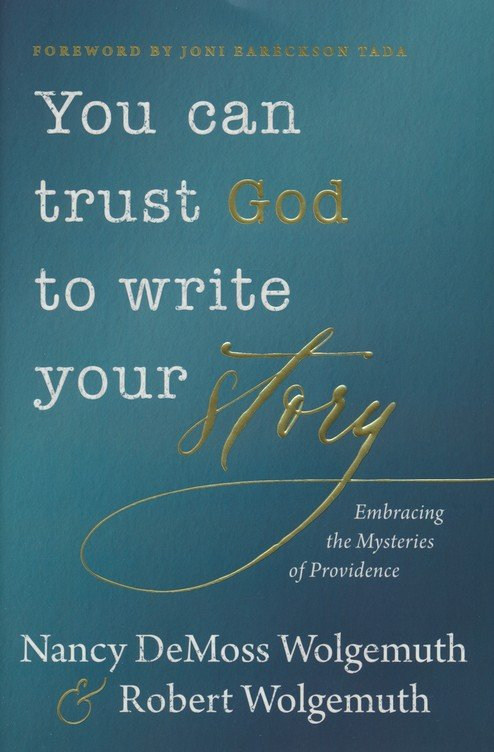 You Can Trust God to Write Your Story by Nancy DeMoss Wolgemuth & Robert Wolgemuth