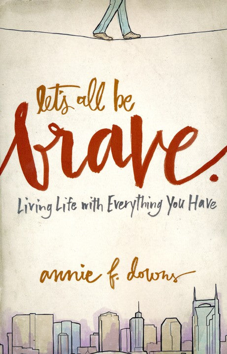 Let's All Be Brave by Annie F. Downs