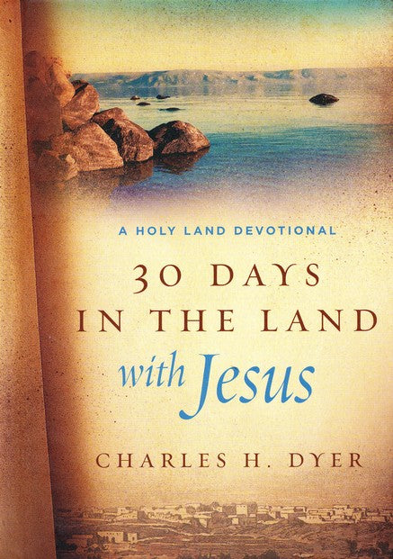 30 Days in the Land with Jesus: A Holy Land Devotional by Charles H. Dyer