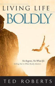 Living Life Boldly by Ted Roberts