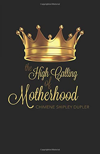 The High Calling of Motherhood by Chimene Shipley Dupler