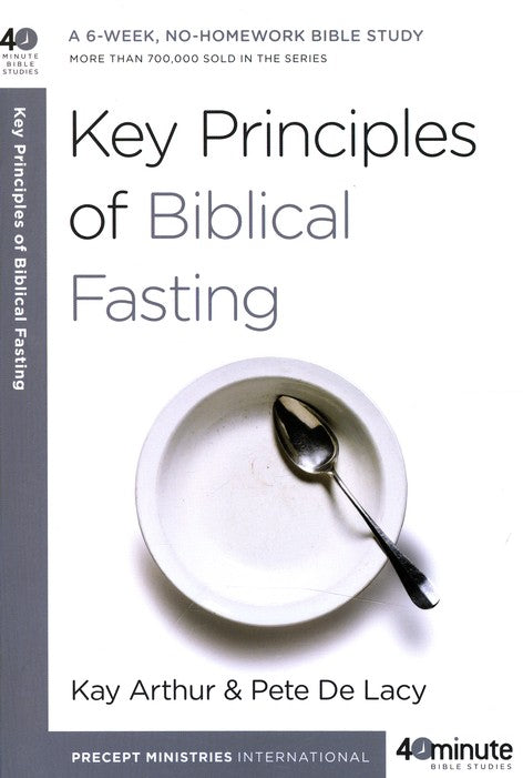 Key Principles of Biblical Fasting By: Kay Arthur & Pete De Lacy