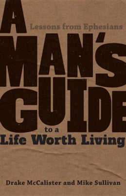 A Man's Guide to a Life Worth Living by Drake McCalister & Mike Sullivan
