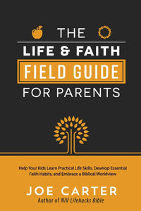 The Life & Faith Field Guide for Parents by Joe Carter