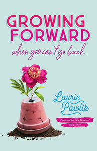 Growing Forward When You Can't Go Back by by Laurie Pawlik