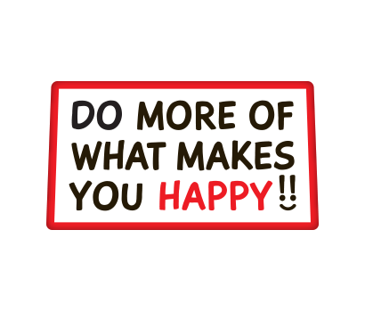 Do More Of What Makes You Happy!! - D-DMMH