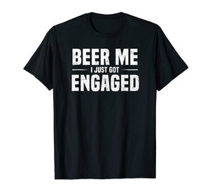 Beer Me I Just Got Engaged Funny Engagement Gift T-Shirt