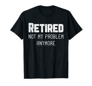 Retired Not My Problem Anymore Cool Retirement Gift T-Shirt