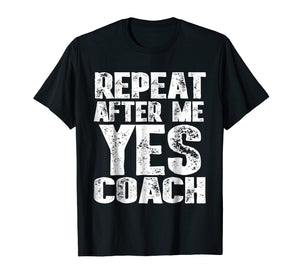 Repeat After Me Yes Coach T-Shirt Cool Coach Gift Idea Shirt