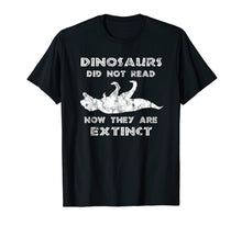 Load image into Gallery viewer, Dinosaurs Didn't Read TShirt - Funny I Love To Read Shirts