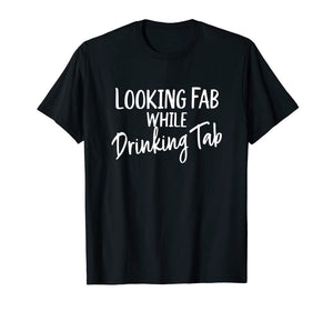 Looking Fab while Drinking Tab, Tab Soda Lover T-Shirt