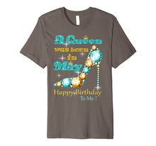 Load image into Gallery viewer, A Queen Was Born In May Happy Birthday To Me Premium T-Shirt