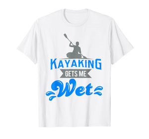 Kayaking Gets Me Wet T-shirt Funny Kayak Kayaker Gag Gift