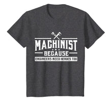 Load image into Gallery viewer, Machinist Because Engineers Need Heroes Too Shirt, Machinist