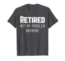 Load image into Gallery viewer, Retired Not My Problem Anymore Cool Retirement Gift T-Shirt