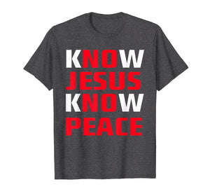 Know / No Jesus - Know / No Peace - Christian Faith Quote T-Shirt