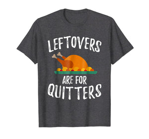 Leftovers Are For Quitters Shirt Thanksgiving Day Funny Gift