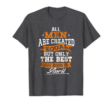 Load image into Gallery viewer, All Men Created Equal But The Best Are Born In April T-Shirt