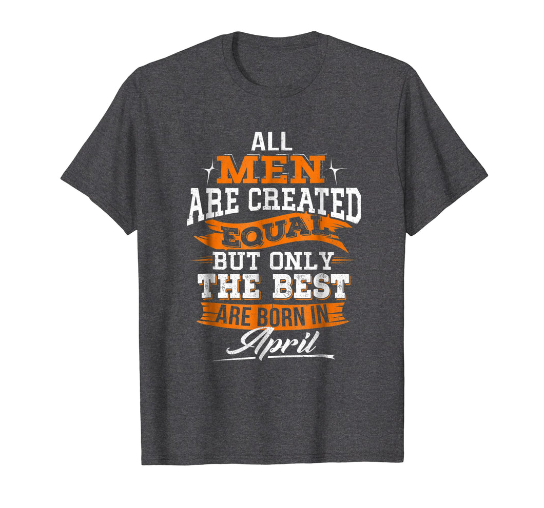 All Men Created Equal But The Best Are Born In April T-Shirt