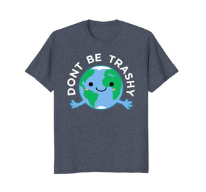 Dont Be Trashy Earth Shirt, Fun Save The Planet Tee Apparel