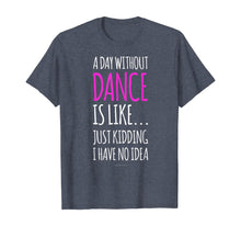 Load image into Gallery viewer, A Day Without Dance Is Like Gift Tee. Funny Dance Tshirts