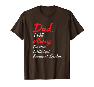 Dad I'll Always Be Your Little Girl Financial Burden T Shirt