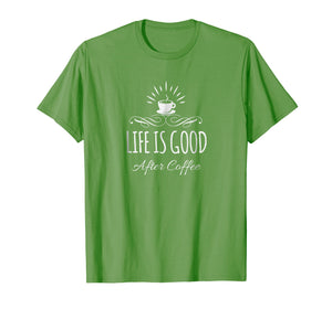 life is good after coffee Shirt Funny Caffeine Obsessed tee