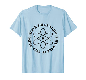 Never Trust Atoms - Funny Science Tee Shirt - Bad Joke