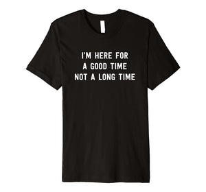 I'm here for a good time not a long time t-shirt