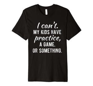 I Can't My Kids Have Practice A Game Or Something Shirt