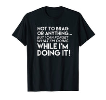 Load image into Gallery viewer, Not To Brag But I Can Forget What I'm Doing T Shirt