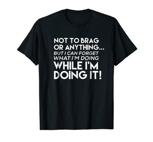 Not To Brag But I Can Forget What I'm Doing T Shirt