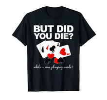 Load image into Gallery viewer, But Did You Die While I Was Playing Cards Nurse Tshirt Gifts