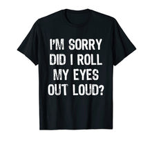 Load image into Gallery viewer, I'm Sorry Did I Roll My Eyes Out Loud T-Shirt