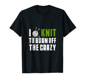 I Knit To Burn Off The Crazy T-Shirt