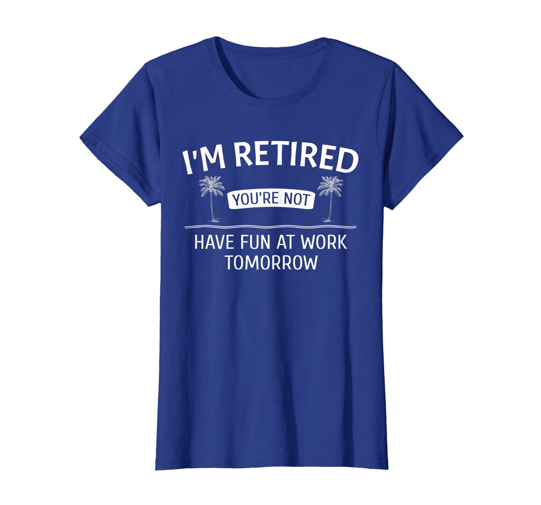 I'm Retired You're Not, Have Fun At Work Tomorrow T-Shirt