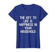 Load image into Gallery viewer, The Key to Life is Happiness in Your Household T-Shirt