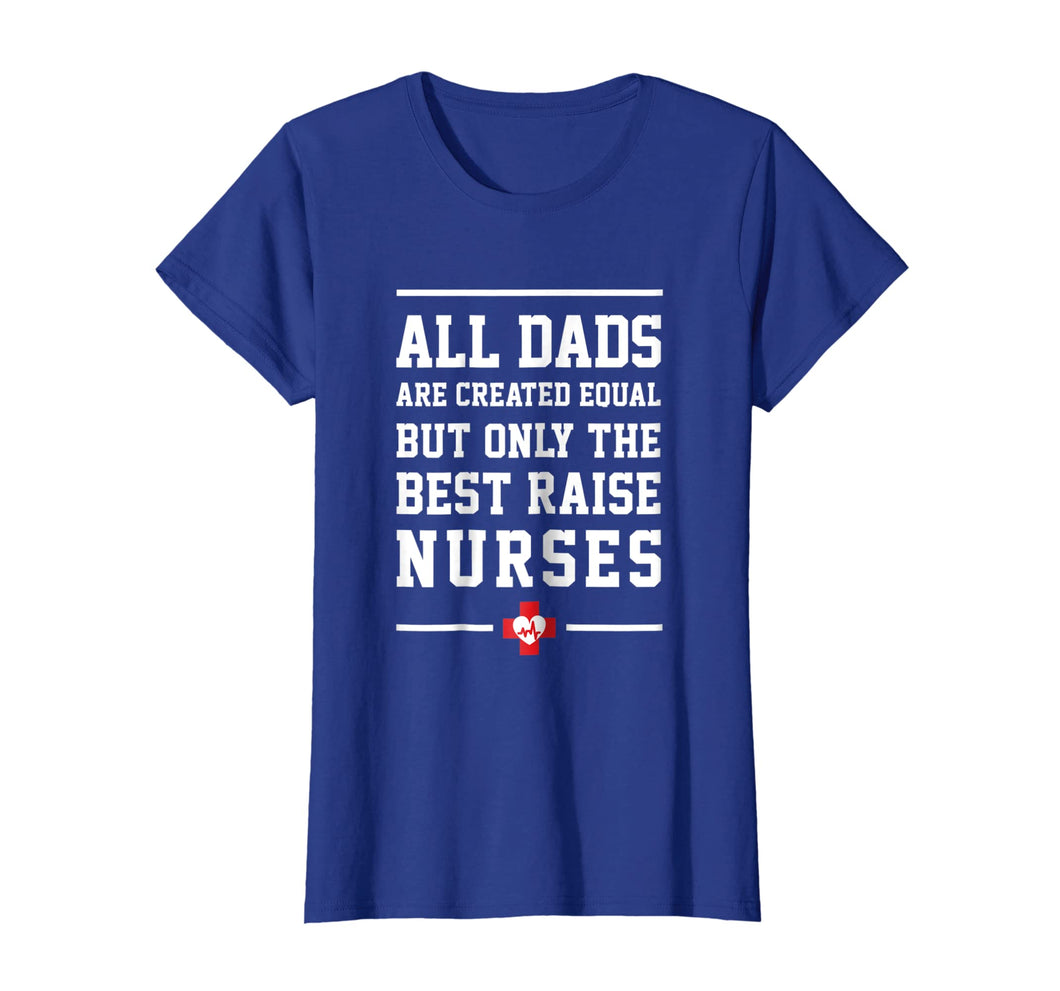 All Dads Are Created Equal Only The Best Raise Nurses Tee