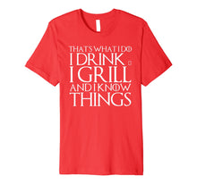 Load image into Gallery viewer, THAT'S WHAT I DO I DRINK & I GRILL AND I KNOW THINGS T-Shirt